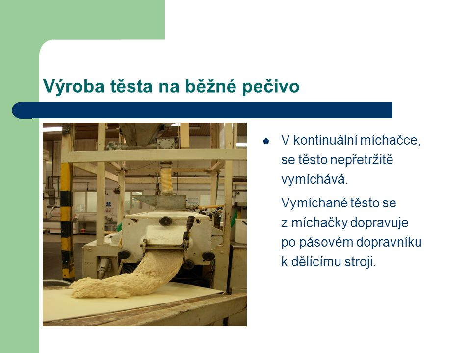 Výroba těsta na běžné pečivo V kontinuální míchačce, se těsto nepřetržitě vymíchává. Vymíchané těsto se z míchačky dopravuje po pásovém dopravníku k d