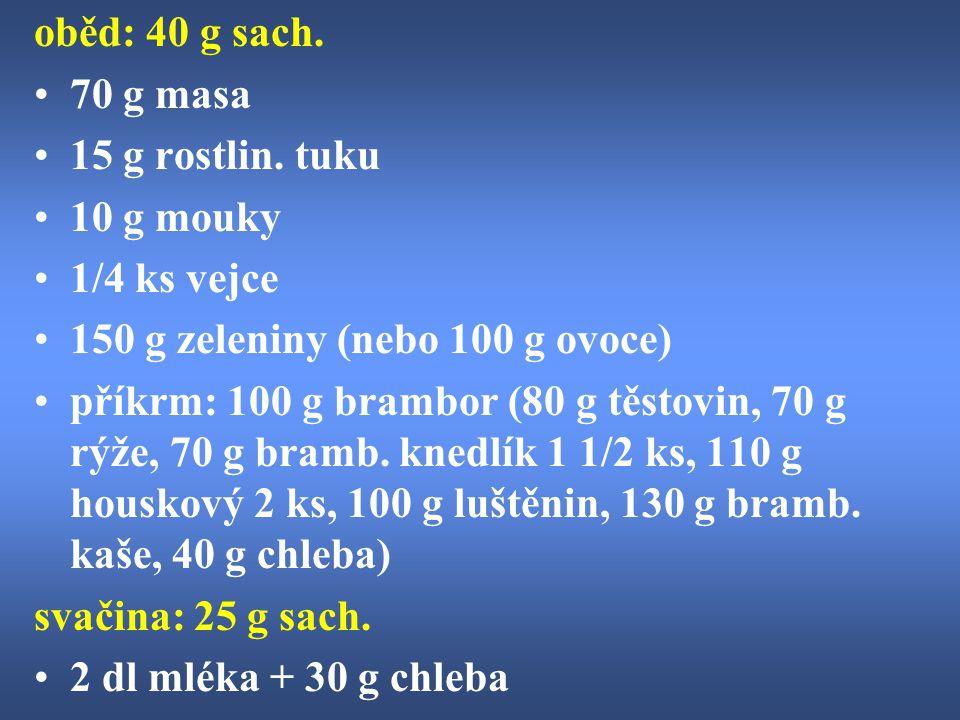 oběd: 40 g sach. 70 g masa 15 g rostlin. tuku 10 g mouky 1/4 ks vejce 150 g zeleniny (nebo 100 g ovoce) příkrm: 100 g brambor (80 g těstovin, 70 g rýž