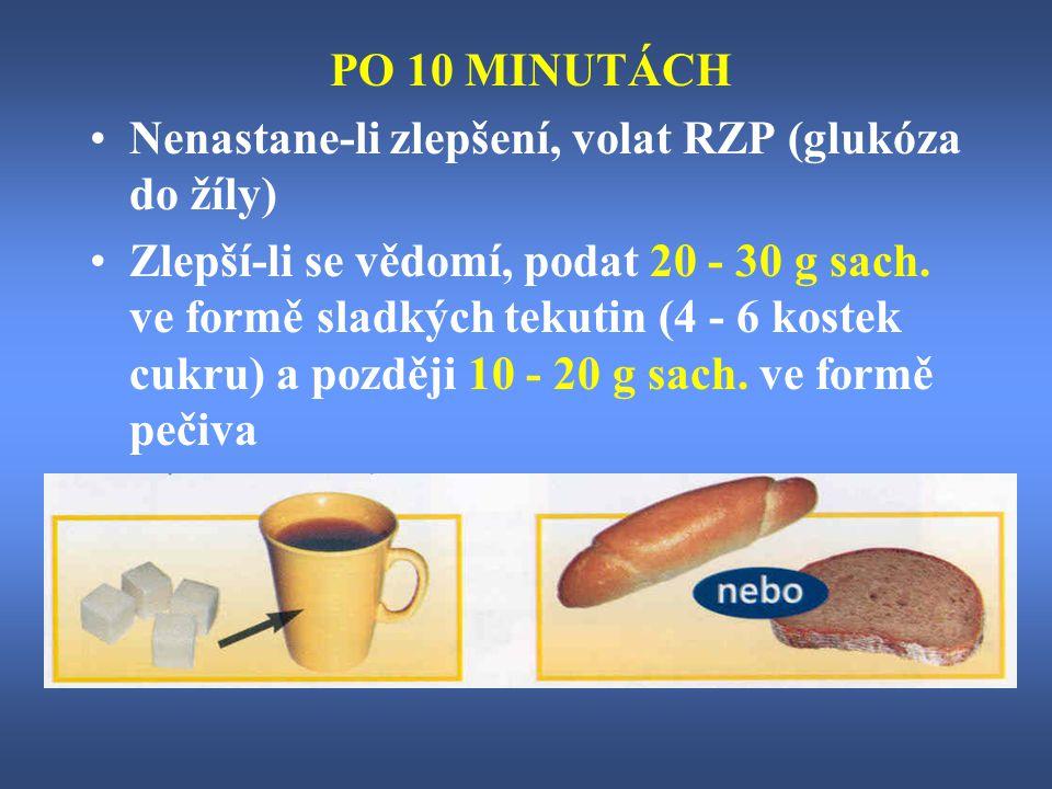 PO 10 MINUTÁCH Nenastane-li zlepšení, volat RZP (glukóza do žíly) Zlepší-li se vědomí, podat 20 - 30 g sach. ve formě sladkých tekutin (4 - 6 kostek c
