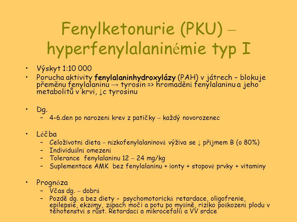 Fenylketonurie (PKU) – hyperfenylalanin é mie typ I Výskyt 1:10 000 Porucha aktivity fenylalaninhydroxylázy (PAH) v játrech – blokuje přeměnu fenylalaninu → tyrosin => hromaděn í fenylalaninu a jeho metabolitů v krvi, ↓ c tyrosinu Dg.