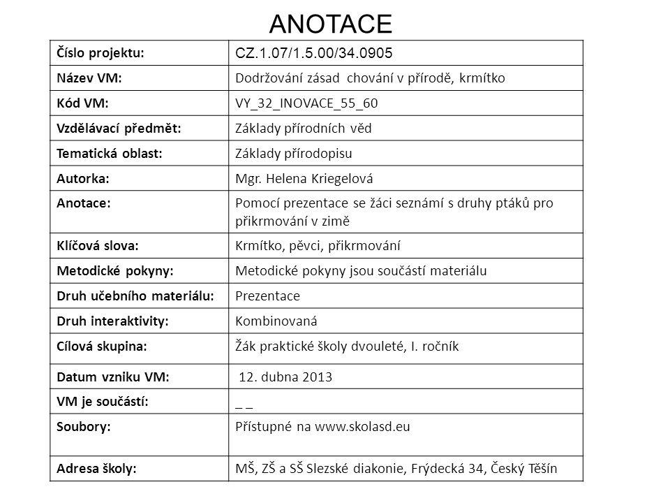 ANOTACE Číslo projektu: CZ.1.07/1.5.00/34.0905 Název VM:Dodržování zásad chování v přírodě, krmítko Kód VM:VY_32_INOVACE_55_60 Vzdělávací předmět:Základy přírodních věd Tematická oblast:Základy přírodopisu Autorka:Mgr.