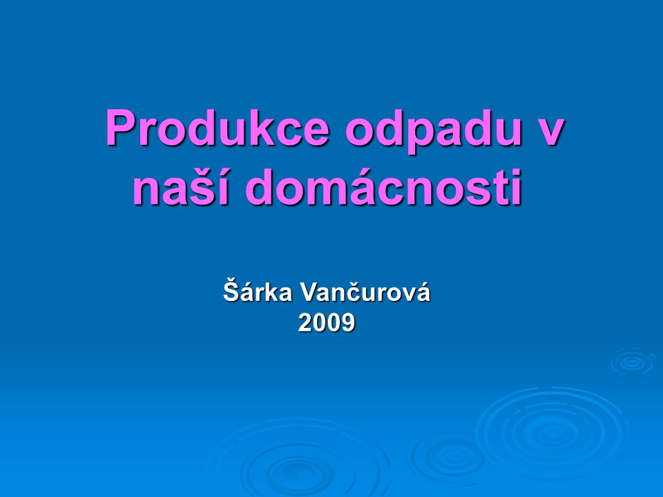 Produkce odpadu v naší domácnosti Šárka Vančurová 2009 Produkce odpadu v naší domácnosti Šárka Vančurová 2009