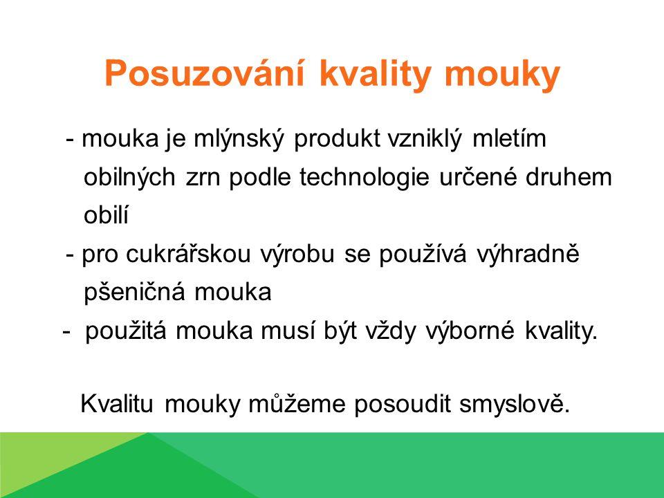 Posuzování kvality mouky - mouka je mlýnský produkt vzniklý mletím obilných zrn podle technologie určené druhem obilí - pro cukrářskou výrobu se používá výhradně pšeničná mouka - použitá mouka musí být vždy výborné kvality.