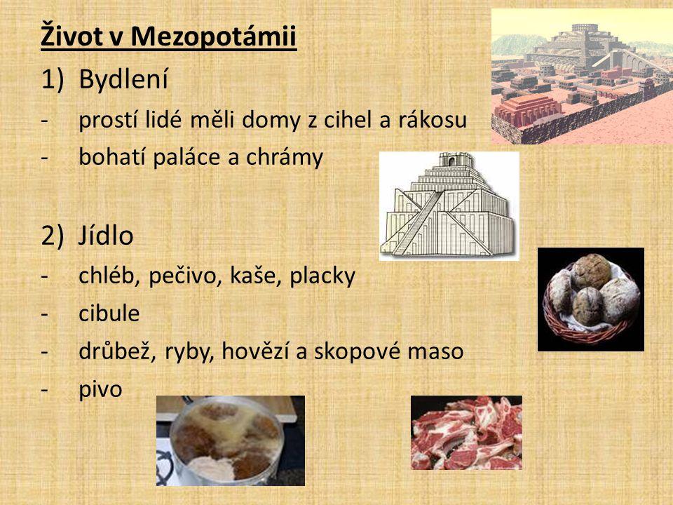 Život v Mezopotámii 1)Bydlení -prostí lidé měli domy z cihel a rákosu -bohatí paláce a chrámy 2)Jídlo -chléb, pečivo, kaše, placky -cibule -drůbež, ryby, hovězí a skopové maso -pivo