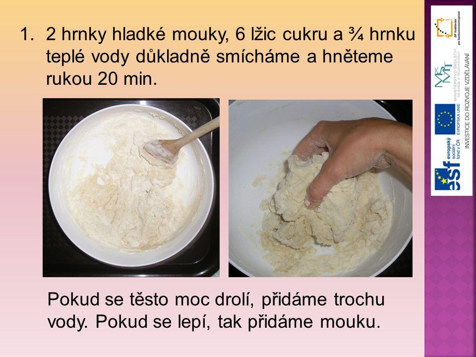 1.2 hrnky hladké mouky, 6 lžic cukru a ¾ hrnku teplé vody důkladně smícháme a hněteme rukou 20 min. Pokud se těsto moc drolí, přidáme trochu vody. Pok