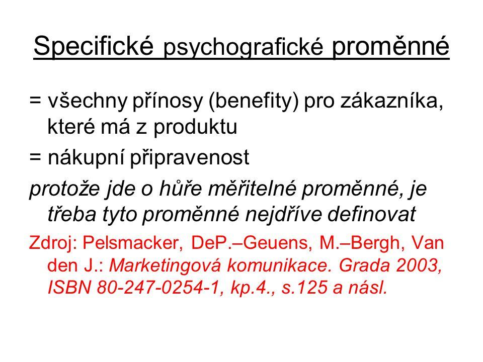 Specifické psychografické proměnné = všechny přínosy (benefity) pro zákazníka, které má z produktu = nákupní připravenost protože jde o hůře měřitelné proměnné, je třeba tyto proměnné nejdříve definovat Zdroj: Pelsmacker, DeP.–Geuens, M.–Bergh, Van den J.: Marketingová komunikace.