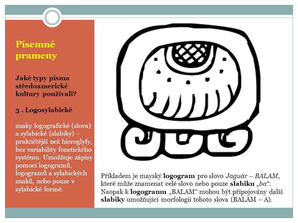 Písemné prameny Jaké typy písma středoamerické kultury používali? 3. Logosylabické znaky logografické (slova) a sylabické (slabiky) – praktičtější než