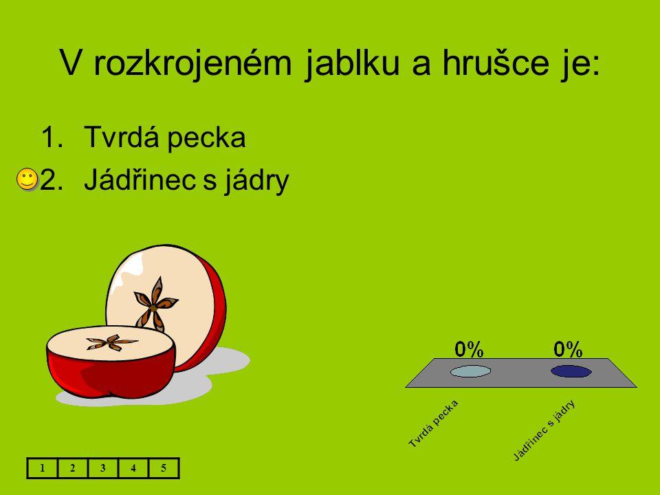 V rozkrojeném jablku a hrušce je: 12345 1.Tvrdá pecka 2.Jádřinec s jádry