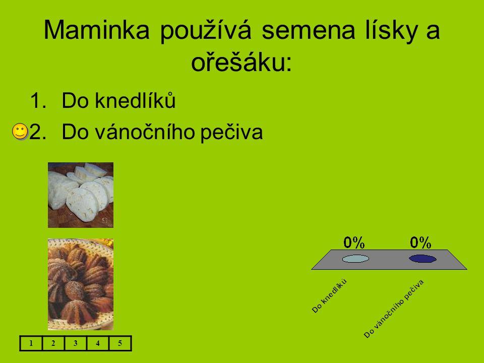 Maminka používá semena lísky a ořešáku: 1.Do knedlíků 2.Do vánočního pečiva 12345