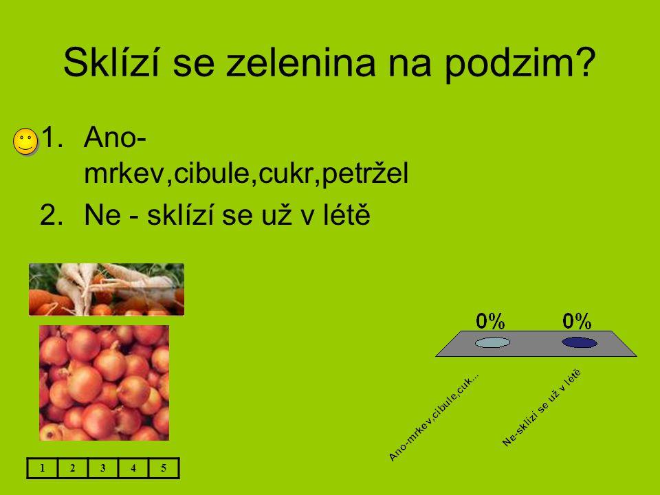 Sklízí se zelenina na podzim? 12345 1.Ano- mrkev,cibule,cukr,petržel 2.Ne - sklízí se už v létě
