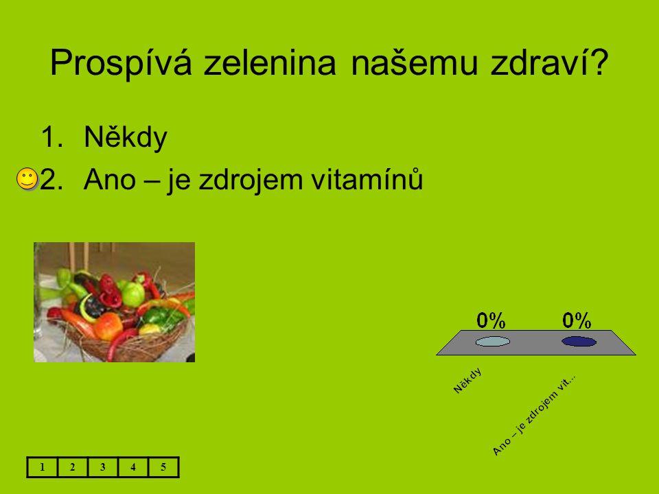 Prospívá zelenina našemu zdraví? 1.Někdy 2.Ano – je zdrojem vitamínů 12345