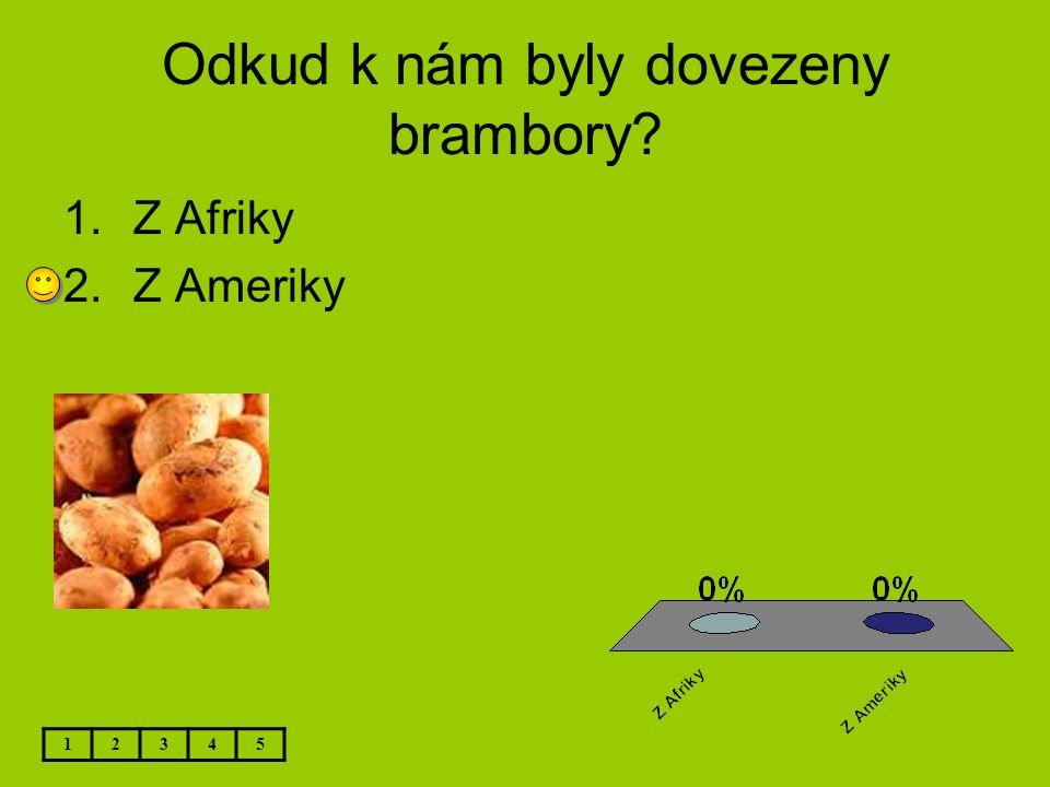 Odkud k nám byly dovezeny brambory? 12345 1.Z Afriky 2.Z Ameriky