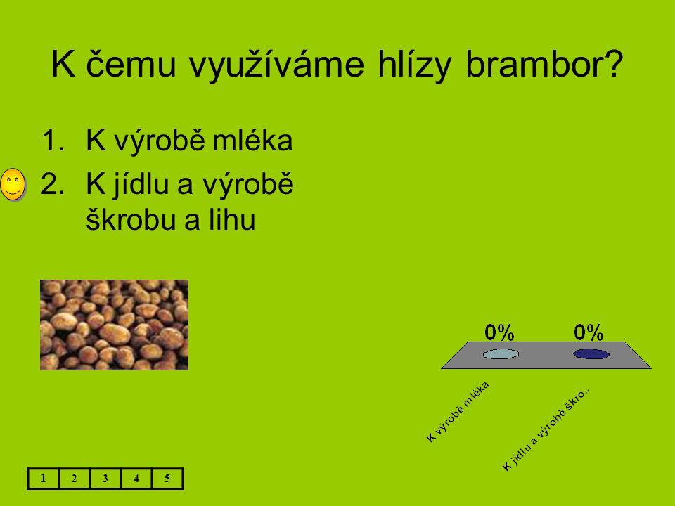K čemu využíváme hlízy brambor? 12345 1.K výrobě mléka 2.K jídlu a výrobě škrobu a lihu