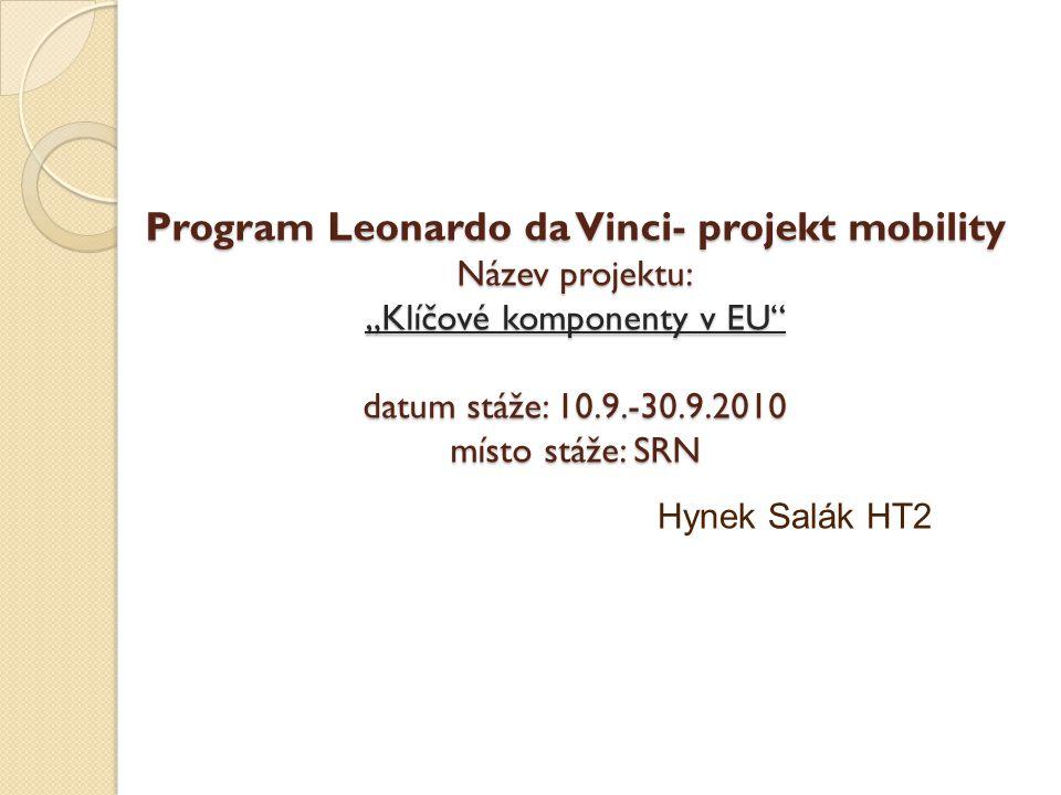 """Program Leonardo da Vinci- projekt mobility Název projektu: """"Klíčové komponenty v EU"""" datum stáže: 10.9.-30.9.2010 místo stáže: SRN Hynek Salák HT2"""