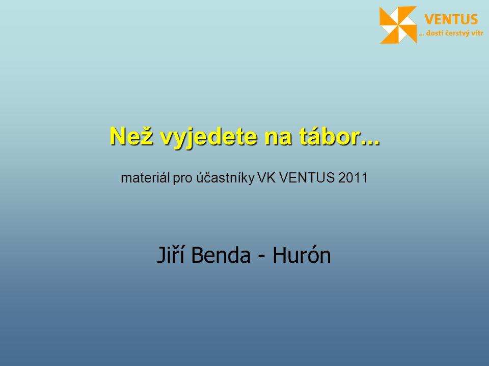 Než vyjedete na tábor... Než vyjedete na tábor... materiál pro účastníky VK VENTUS 2011 Jiří Benda - Hurón