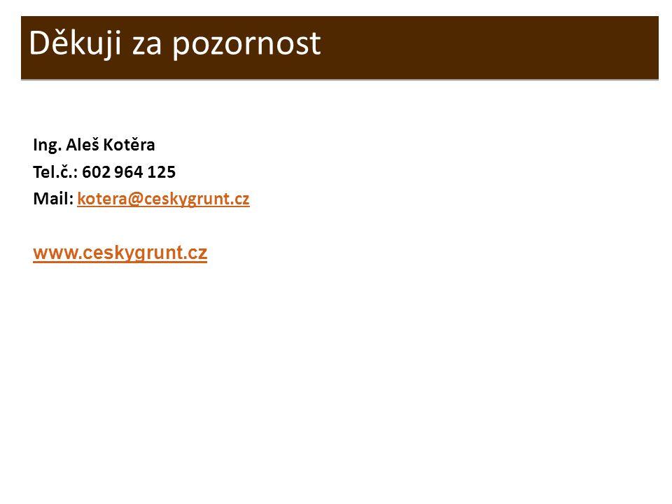 Ing. Aleš Kotěra Tel.č.: 602 964 125 Mail: kotera@ceskygrunt.czkotera@ceskygrunt.cz www.ceskygrunt.cz Děkuji za pozornost