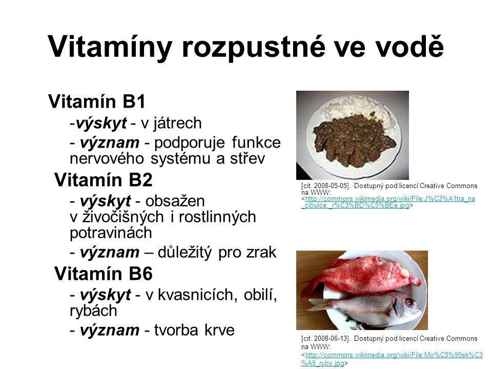 Vitamíny rozpustné ve vodě Vitamín B1 -výskyt - v játrech - význam - podporuje funkce nervového systému a střev Vitamín B2 - výskyt - obsažen v živočišných i rostlinných potravinách - význam – důležitý pro zrak Vitamín B6 - výskyt - v kvasnicích, obilí, rybách - význam - tvorba krve [cit.