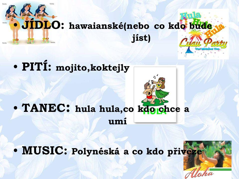JÍDLO: hawaianské(nebo co kdo bude jíst) PITÍ: mojito,koktejly TANEC : hula hula,co kdo chce a umí MUSIC: Polynéská a co kdo přiveze
