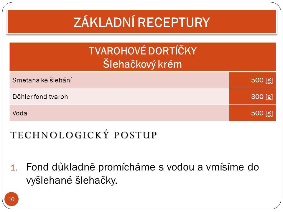 10 ZÁKLADNÍ RECEPTURY TVAROHOVÉ DORTÍČKY Šlehačkový krém Smetana ke šlehání500 [g] Döhler fond tvaroh300 [g] Voda500 [g] TECHNOLOGICKÝ POSTUP 1. Fond