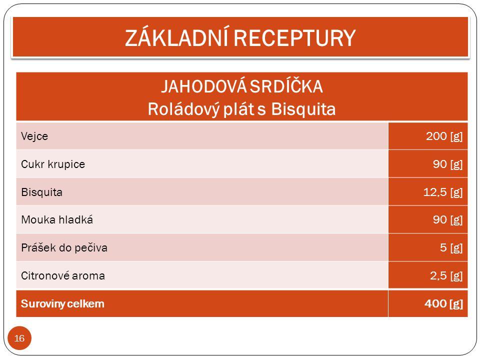 16 ZÁKLADNÍ RECEPTURY JAHODOVÁ SRDÍČKA Roládový plát s Bisquita Vejce200 [g] Cukr krupice90 [g] Bisquita12,5 [g] Mouka hladká90 [g] Prášek do pečiva5