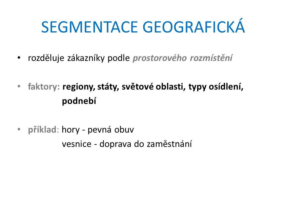SEGMENTACE GEOGRAFICKÁ rozděluje zákazníky podle prostorového rozmístění faktory: regiony, státy, světové oblasti, typy osídlení, podnebí příklad: hory - pevná obuv vesnice - doprava do zaměstnání