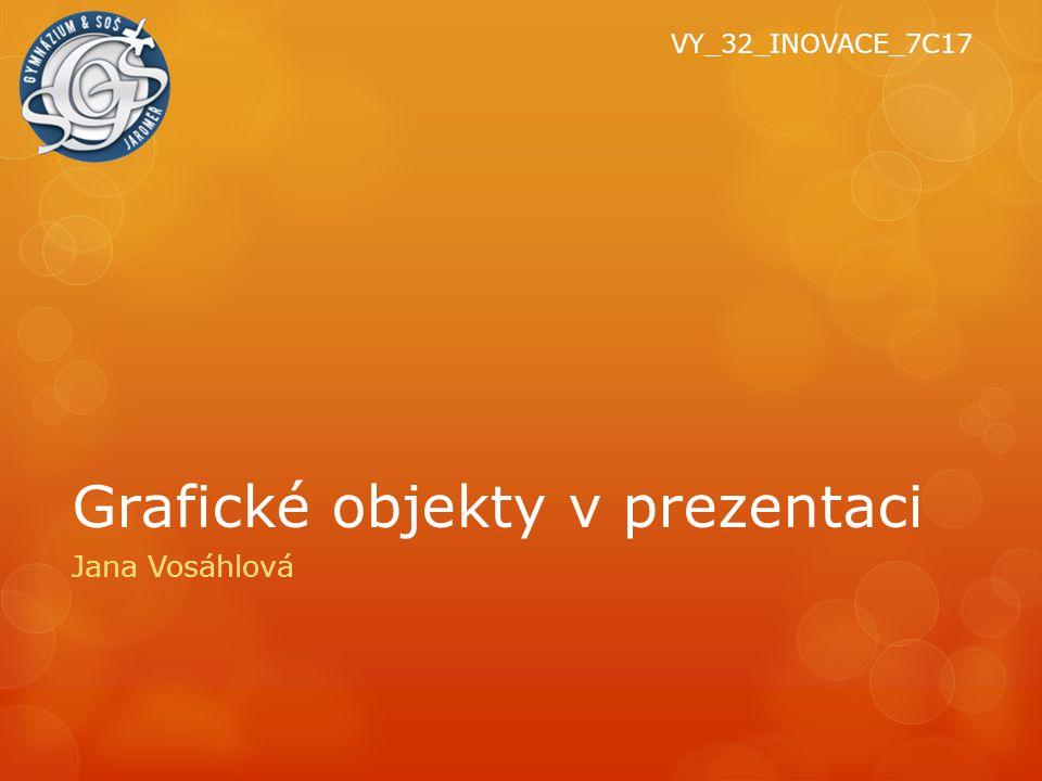 Grafické objekty v prezentaci Jana Vosáhlová VY_32_INOVACE_7C17