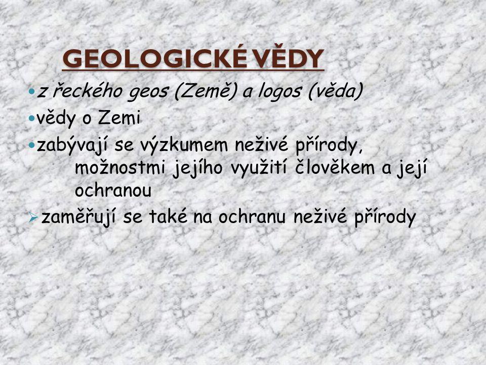 GEOLOGICKÉ VĚDY z řeckého geos (Země) a logos (věda) vědy o Zemi zabývají se výzkumem neživé přírody, možnostmi jejího využití člověkem a její ochrano