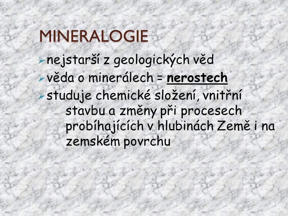 MINERALOGIE  nejstarší z geologických věd  věda o minerálech = nerostech  studuje chemické složení, vnitřní stavbu a změny při procesech probíhajíc