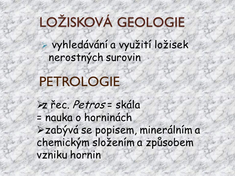 LOŽISKOVÁ GEOLOGIE  vyhledávání a využití ložisek nerostných surovin PETROLOGIE  z řec. Petros = skála = nauka o horninách  zabývá se popisem, mine