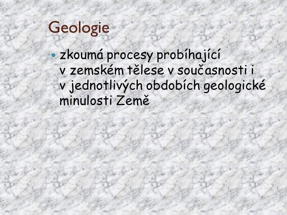 Geologie zkoumá procesy probíhající v zemském tělese v současnosti i v jednotlivých obdobích geologické minulosti Země