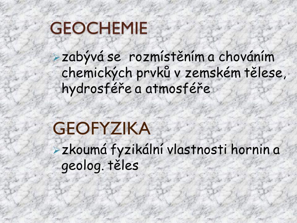 GEOCHEMIE  zabývá se rozmístěním a chováním chemických prvků v zemském tělese, hydrosféře a atmosféře GEOFYZIKA  zkoumá fyzikální vlastnosti hornin