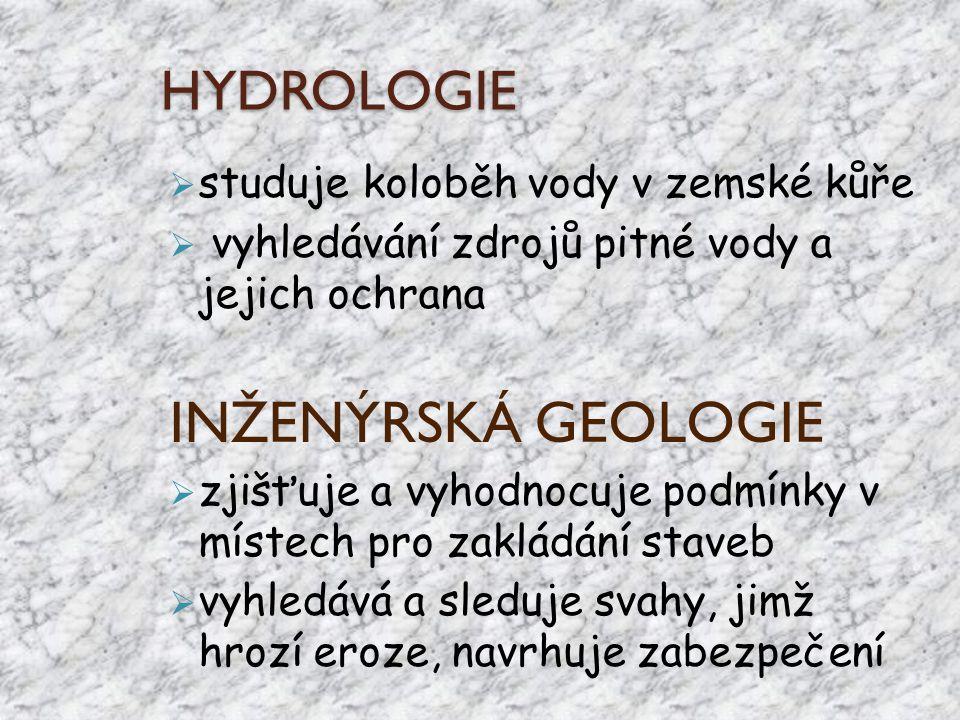 HYDROLOGIE  studuje koloběh vody v zemské kůře  vyhledávání zdrojů pitné vody a jejich ochrana INŽENÝRSKÁ GEOLOGIE  zjišťuje a vyhodnocuje podmínky