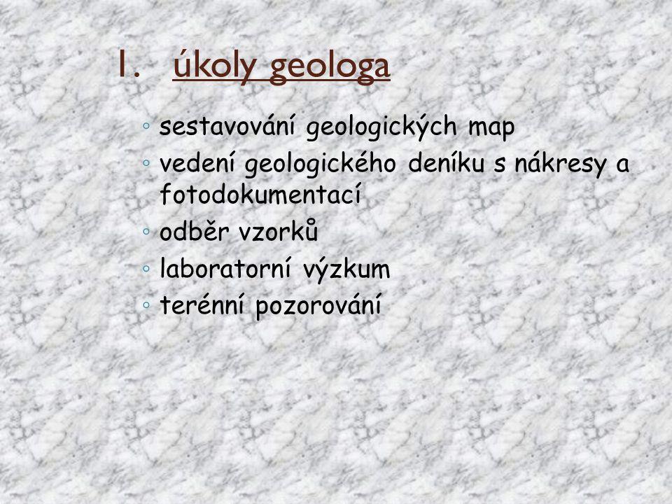 1. 1.úkoly geologa ◦ sestavování geologických map ◦ vedení geologického deníku s nákresy a fotodokumentací ◦ odběr vzorků ◦ laboratorní výzkum ◦ terén
