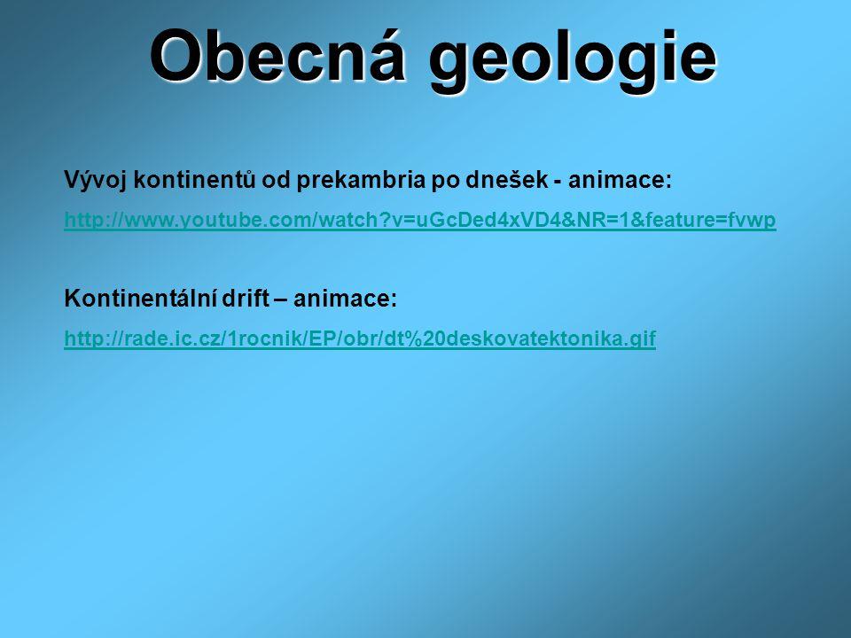 Obecná geologie Vývoj kontinentů od prekambria po dnešek - animace: http://www.youtube.com/watch?v=uGcDed4xVD4&NR=1&feature=fvwp Kontinentální drift – animace: http://rade.ic.cz/1rocnik/EP/obr/dt%20deskovatektonika.gif
