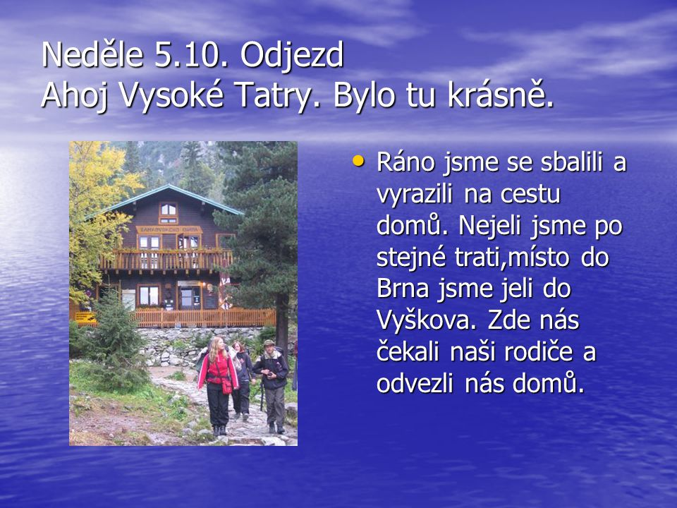 Neděle 5.10. Odjezd Ahoj Vysoké Tatry. Bylo tu krásně. Ráno jsme se sbalili a vyrazili na cestu domů. Nejeli jsme po stejné trati,místo do Brna jsme j