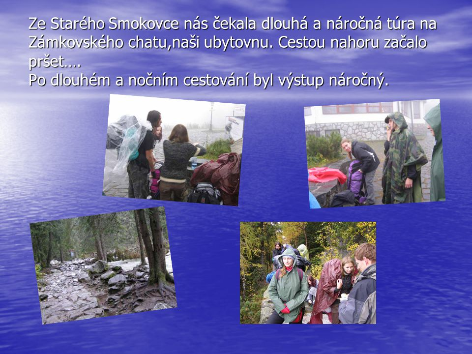 Ze Starého Smokovce nás čekala dlouhá a náročná túra na Zámkovského chatu,naši ubytovnu. Cestou nahoru začalo pršet…. Po dlouhém a nočním cestování by