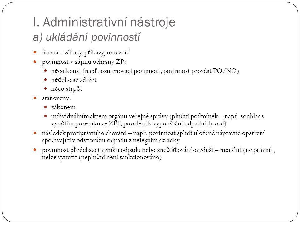I. Administrativní nástroje a) ukládání povinností forma - zákazy, p ř íkazy, omezení povinnost v zájmu ochrany ŽP: n ě co konat (nap ř. oznamovací po