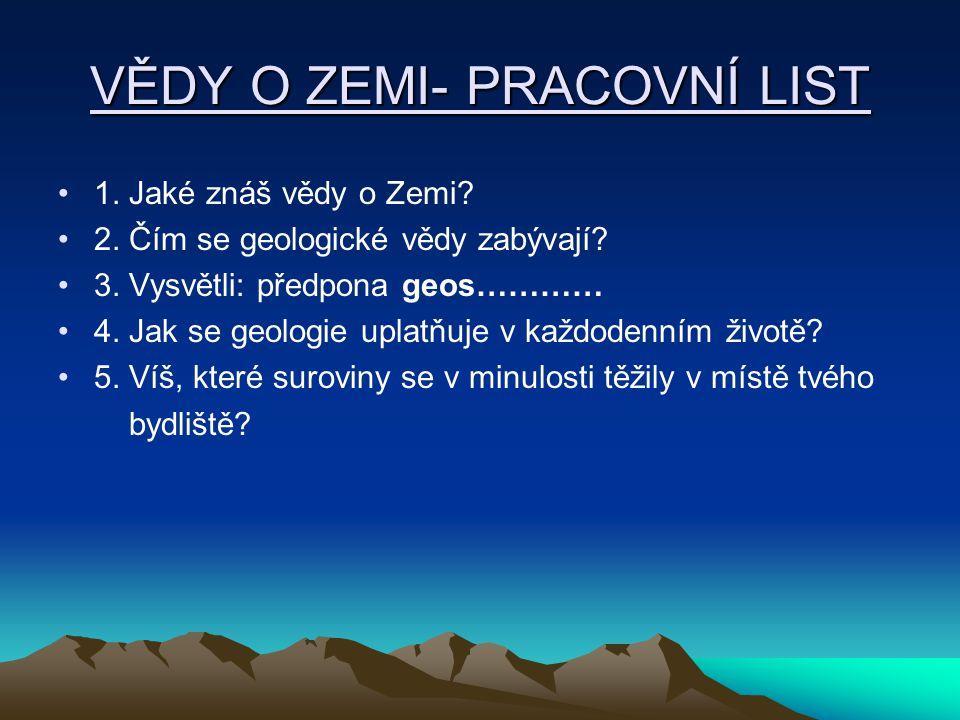 VĚDY O ZEMI- PRACOVNÍ LIST 1. Jaké znáš vědy o Zemi? 2. Čím se geologické vědy zabývají? 3. Vysvětli: předpona geos………… 4. Jak se geologie uplatňuje v