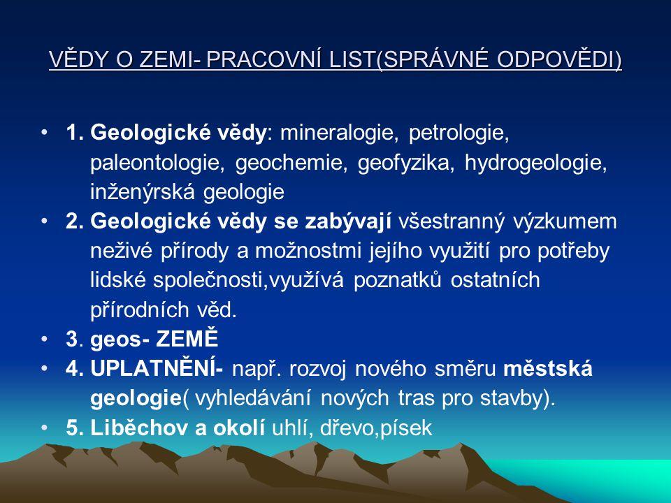 VĚDY O ZEMI- PRACOVNÍ LIST(SPRÁVNÉ ODPOVĚDI) 1. Geologické vědy: mineralogie, petrologie, paleontologie, geochemie, geofyzika, hydrogeologie, inženýrs