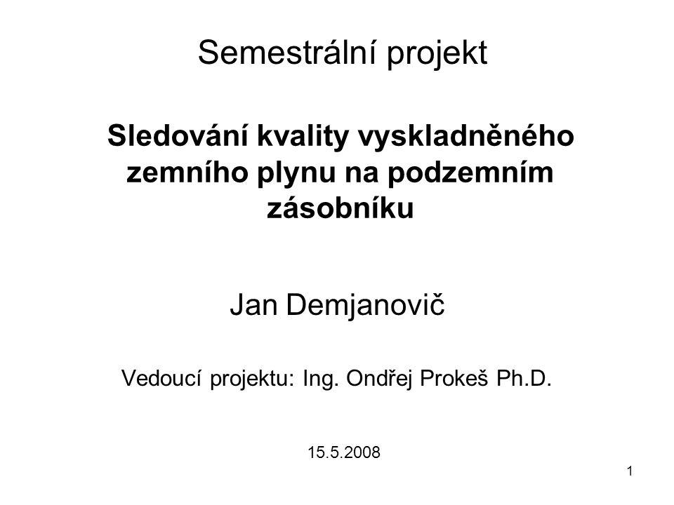 1 Semestrální projekt Jan Demjanovič Vedoucí projektu: Ing. Ondřej Prokeš Ph.D. Sledování kvality vyskladněného zemního plynu na podzemním zásobníku 1