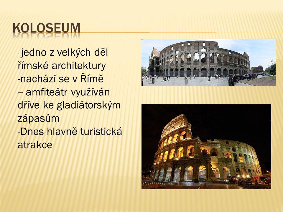 - jedno z velkých děl římské architektury -nachází se v Římě -- amfiteátr využíván dříve ke gladiátorským zápasům -Dnes hlavně turistická atrakce