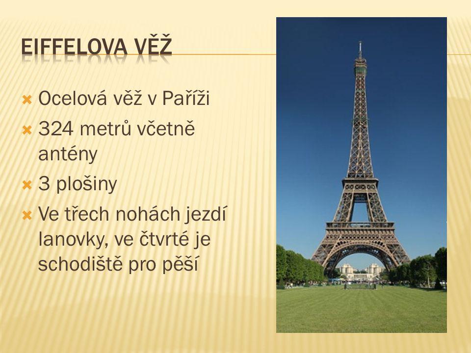  Ocelová věž v Paříži  324 metrů včetně antény  3 plošiny  Ve třech nohách jezdí lanovky, ve čtvrté je schodiště pro pěší