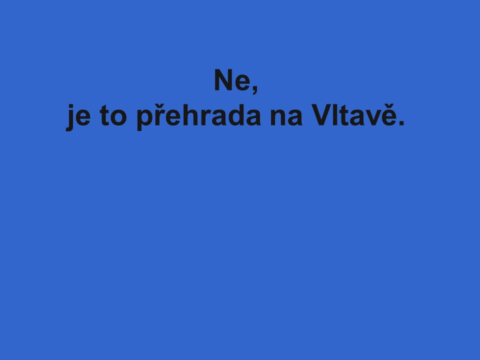 Ne, je to přehrada na Vltavě.