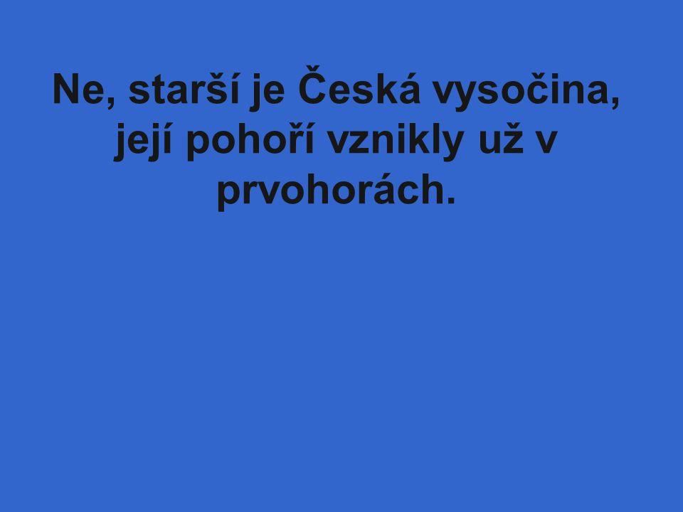 Ne, starší je Česká vysočina, její pohoří vznikly už v prvohorách.