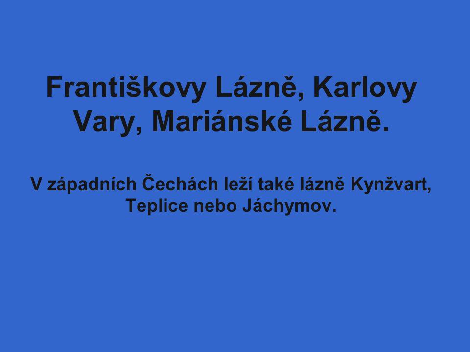 Františkovy Lázně, Karlovy Vary, Mariánské Lázně. V západních Čechách leží také lázně Kynžvart, Teplice nebo Jáchymov.