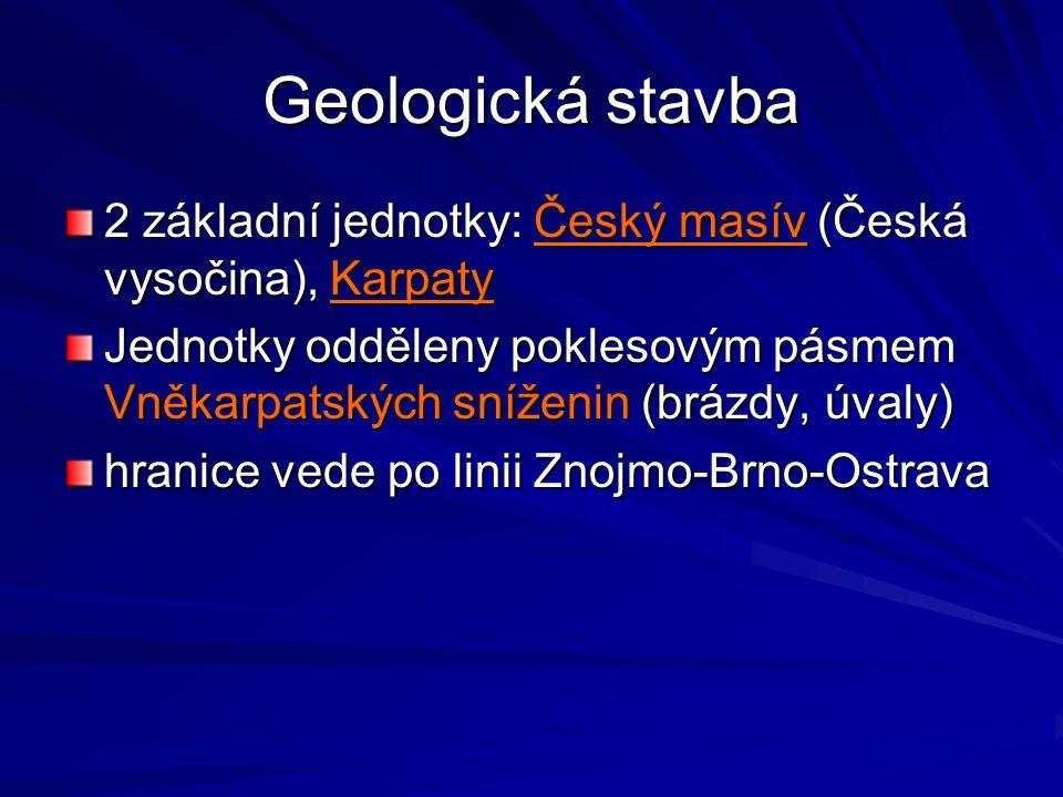 Geologická stavba 2 základní jednotky: Český masív (Česká vysočina), Karpaty Jednotky odděleny poklesovým pásmem Vněkarpatských sníženin (brázdy, úval