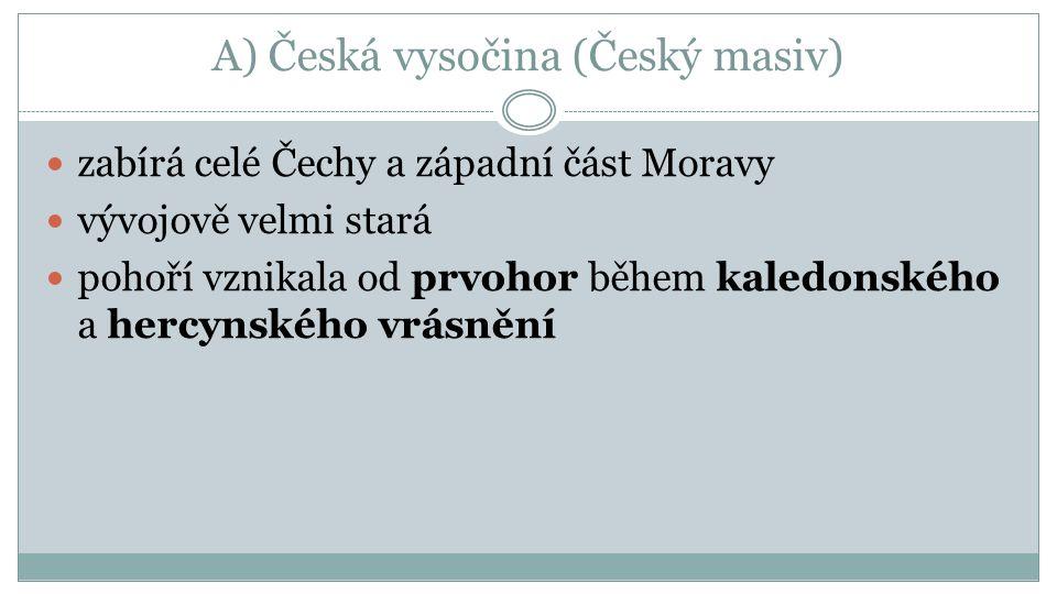 A) Česká vysočina (Český masiv) zabírá celé Čechy a západní část Moravy vývojově velmi stará pohoří vznikala od prvohor během kaledonského a hercynské