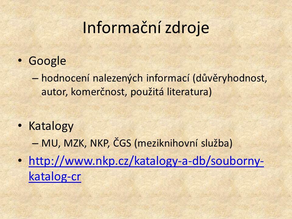 Informační zdroje Google – hodnocení nalezených informací (důvěryhodnost, autor, komerčnost, použitá literatura) Katalogy – MU, MZK, NKP, ČGS (mezikni