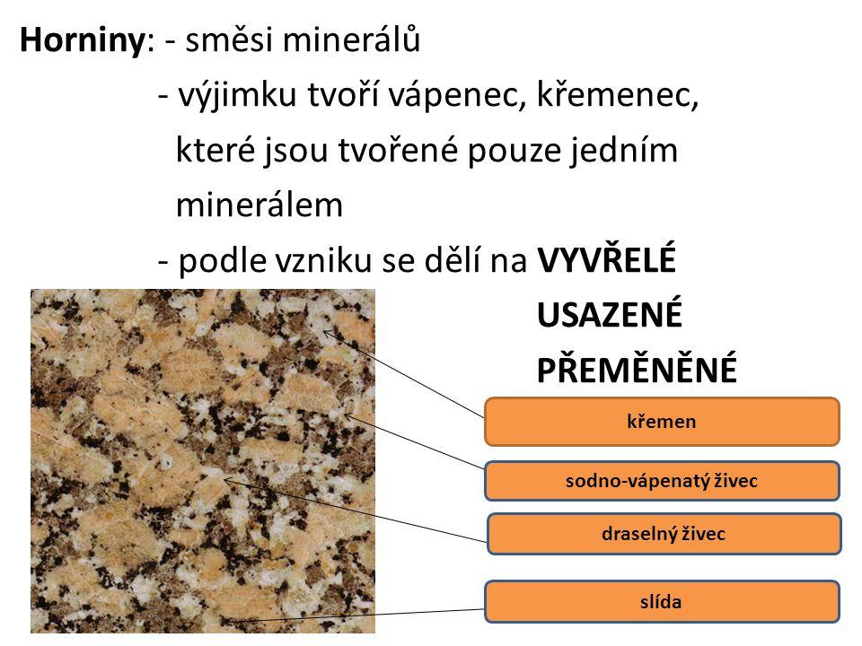 Horniny: - směsi minerálů - výjimku tvoří vápenec, křemenec, které jsou tvořené pouze jedním minerálem - podle vzniku se dělí na VYVŘELÉ USAZENÉ PŘEMĚNĚNÉ křemen sodno-vápenatý živec draselný živec slída