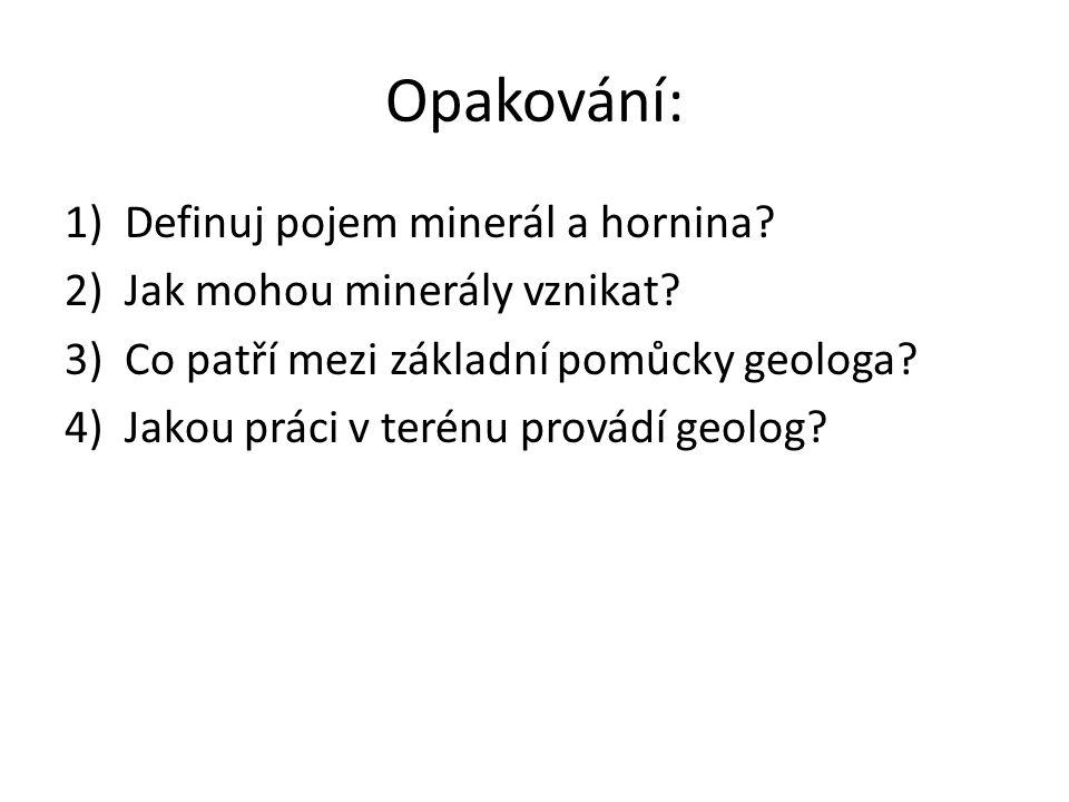 Opakování: 1)Definuj pojem minerál a hornina.2)Jak mohou minerály vznikat.